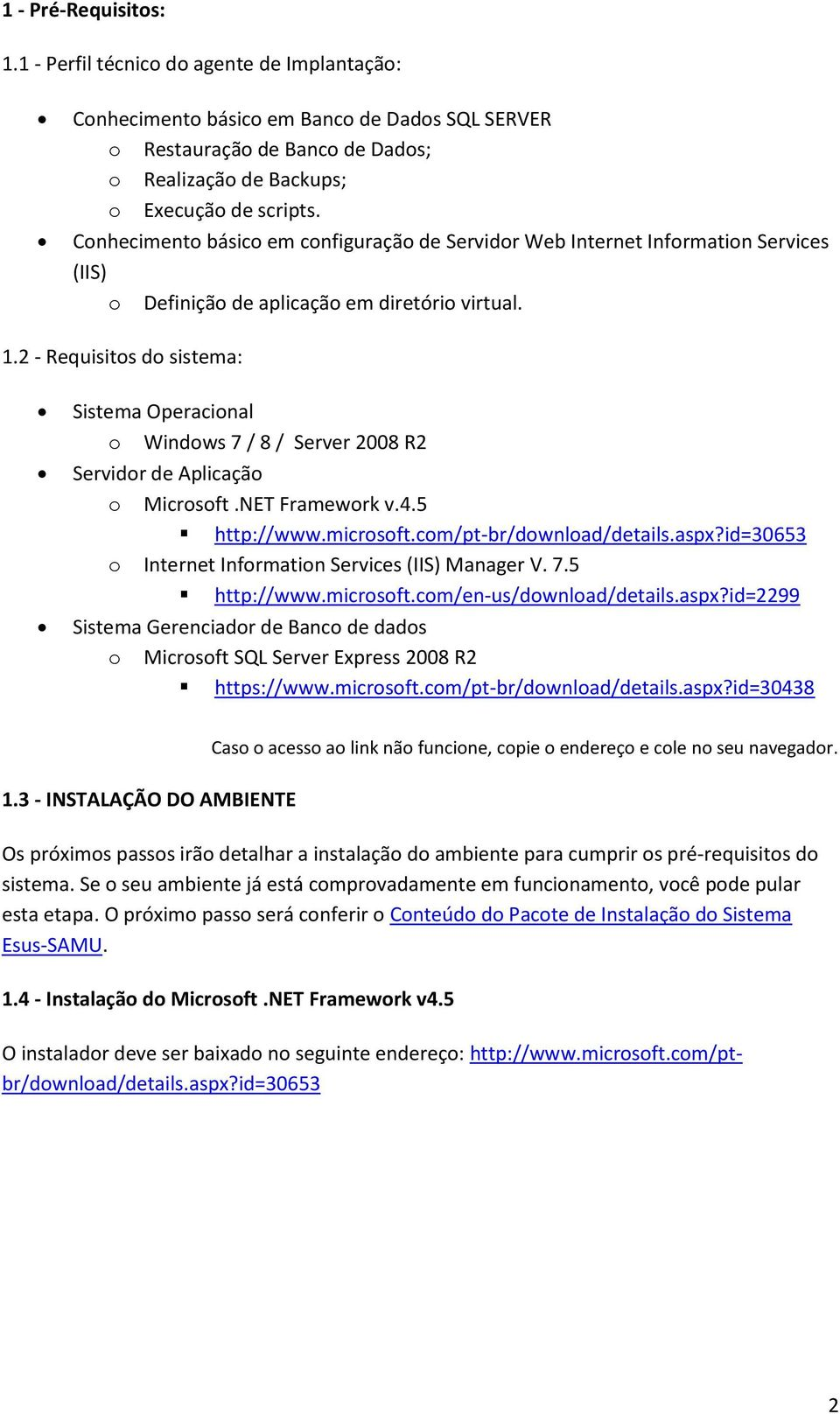 2 - Requisitos do sistema: Sistema Operacional o Windows 7 / 8 / Server 2008 R2 Servidor de Aplicação o Microsoft.NET Framework v.4.5 http://www.microsoft.com/pt-br/download/details.aspx?