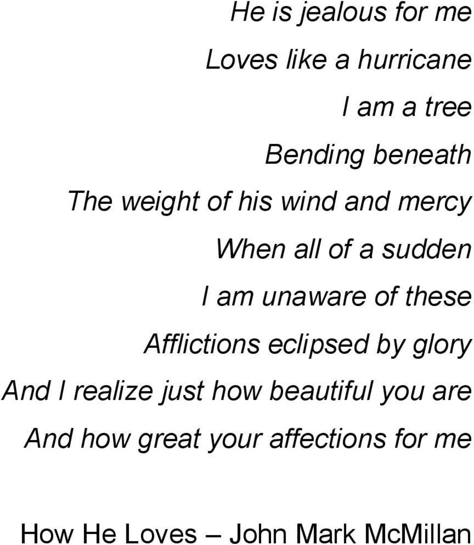 these Afflictions eclipsed by glory And I realize just how beautiful