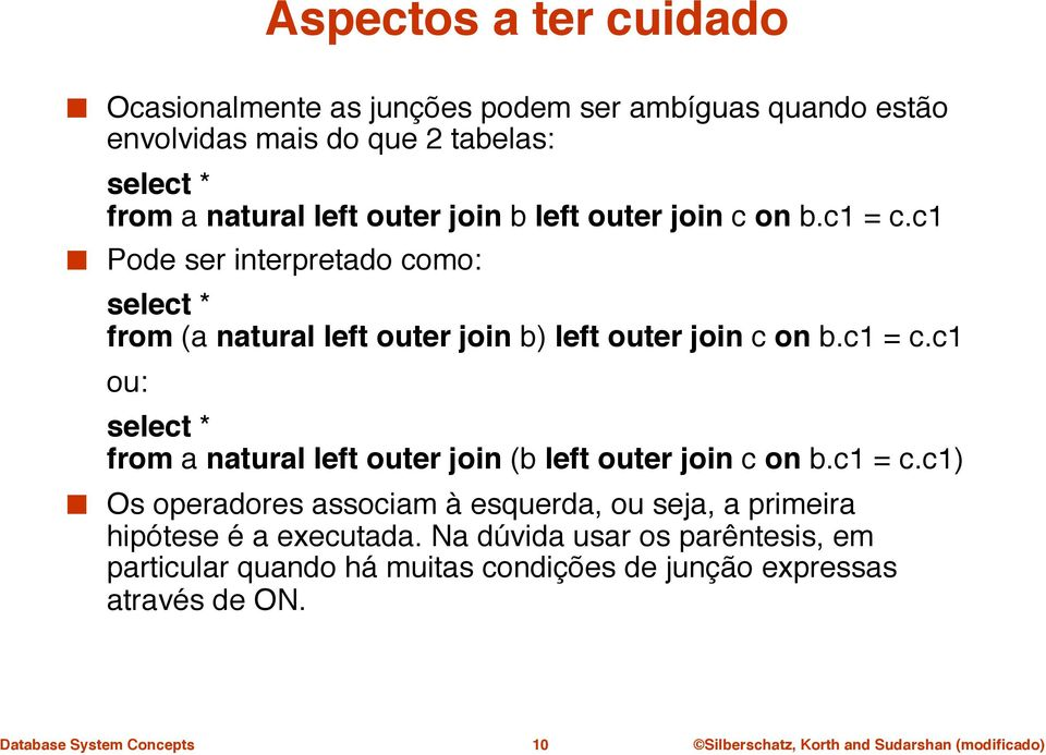 "outer join c on b.c1 = c.c1"" Pode ser interpretado como:"" ""select * from (a natural left outer join b) left outer join c on b.c1 = c.c1"" ""ou:"" ""select * from a natural left outer join (b left outer join c on b."
