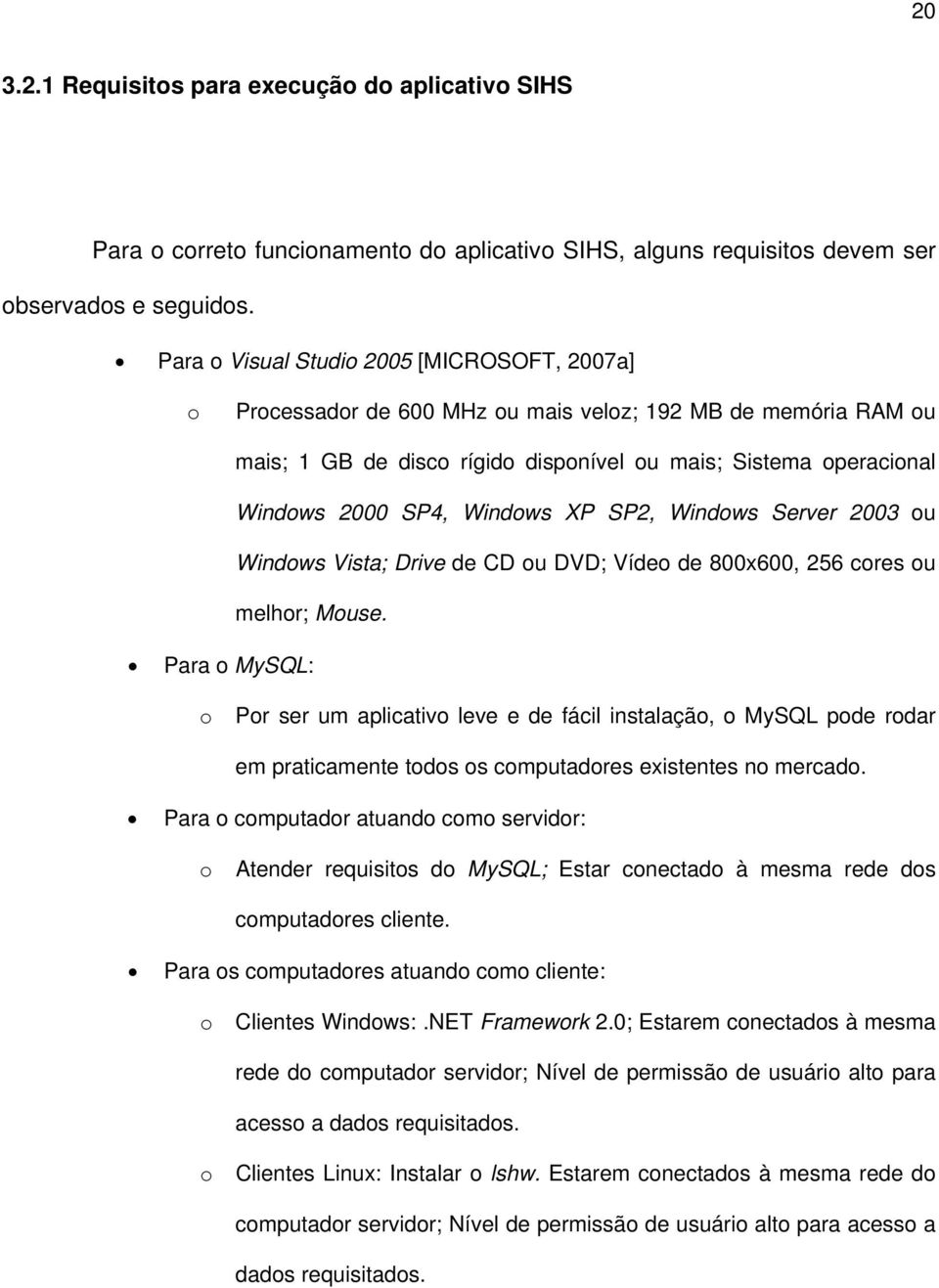 Windows XP SP2, Windows Server 2003 ou Windows Vista; Drive de CD ou DVD; Vídeo de 800x600, 256 cores ou melhor; Mouse.