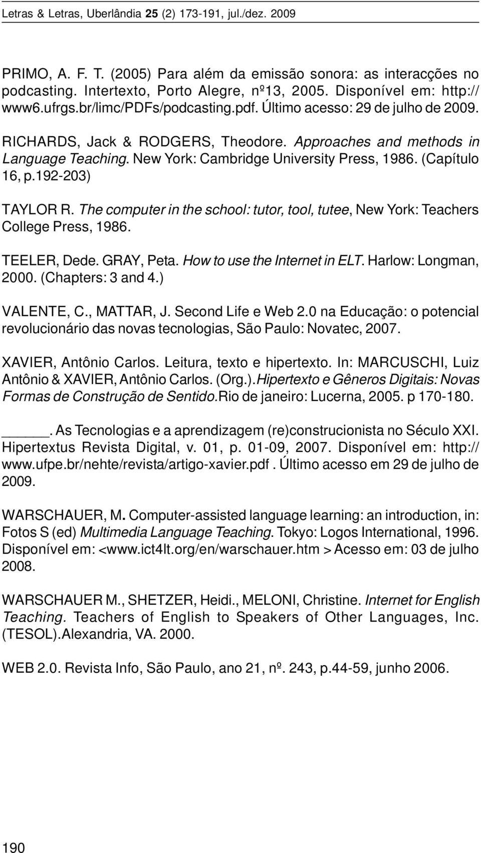 192-203) TAYLOR R. The computer in the school: tutor, tool, tutee, New York: Teachers College Press, 1986. TEELER, Dede. GRAY, Peta. How to use the Internet in ELT. Harlow: Longman, 2000.