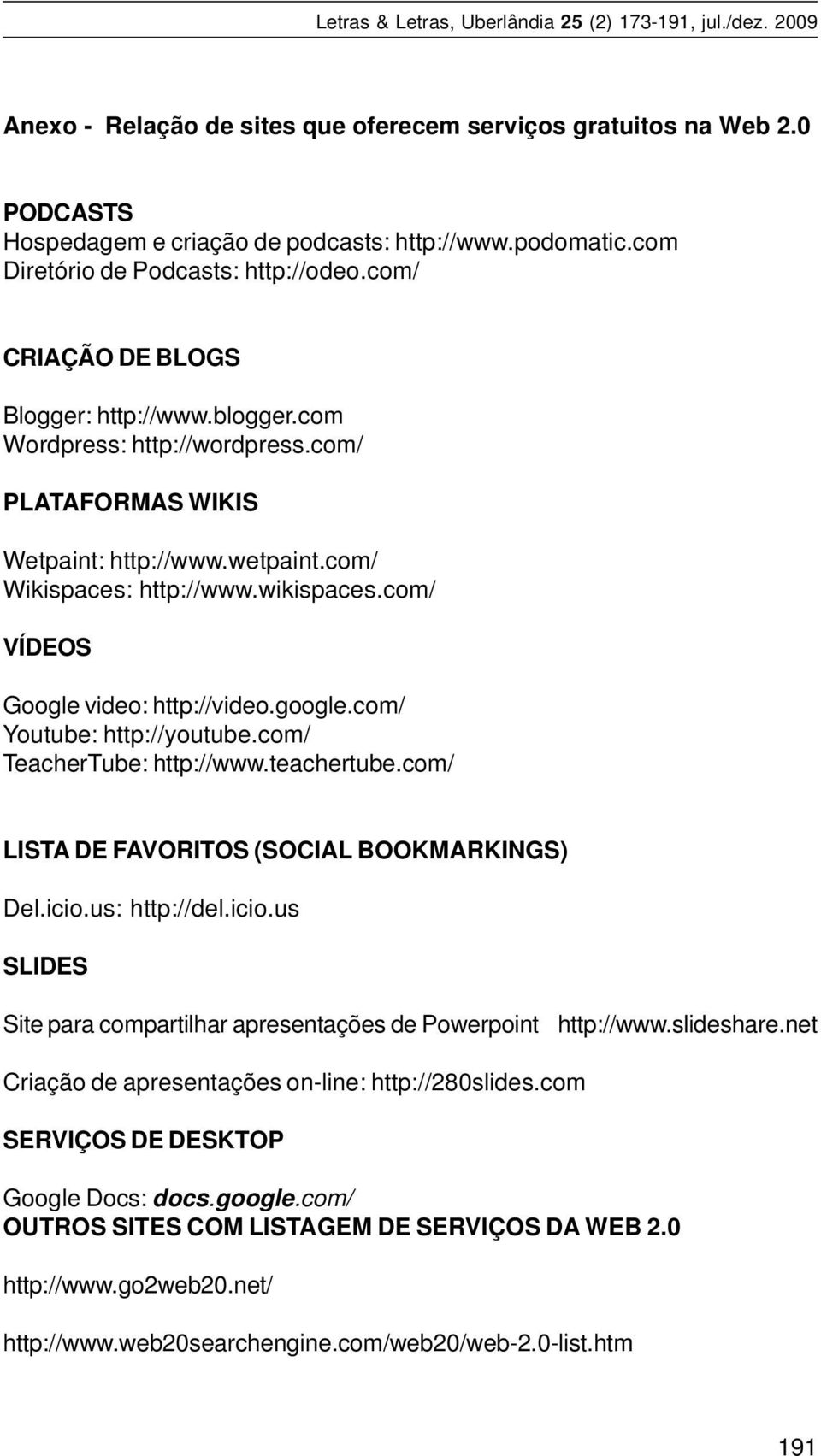 com/ VÍDEOS Google video: http://video.google.com/ Youtube: http://youtube.com/ TeacherTube: http://www.teachertube.com/ LISTA DE FAVORITOS (SOCIAL BOOKMARKINGS) Del.icio.