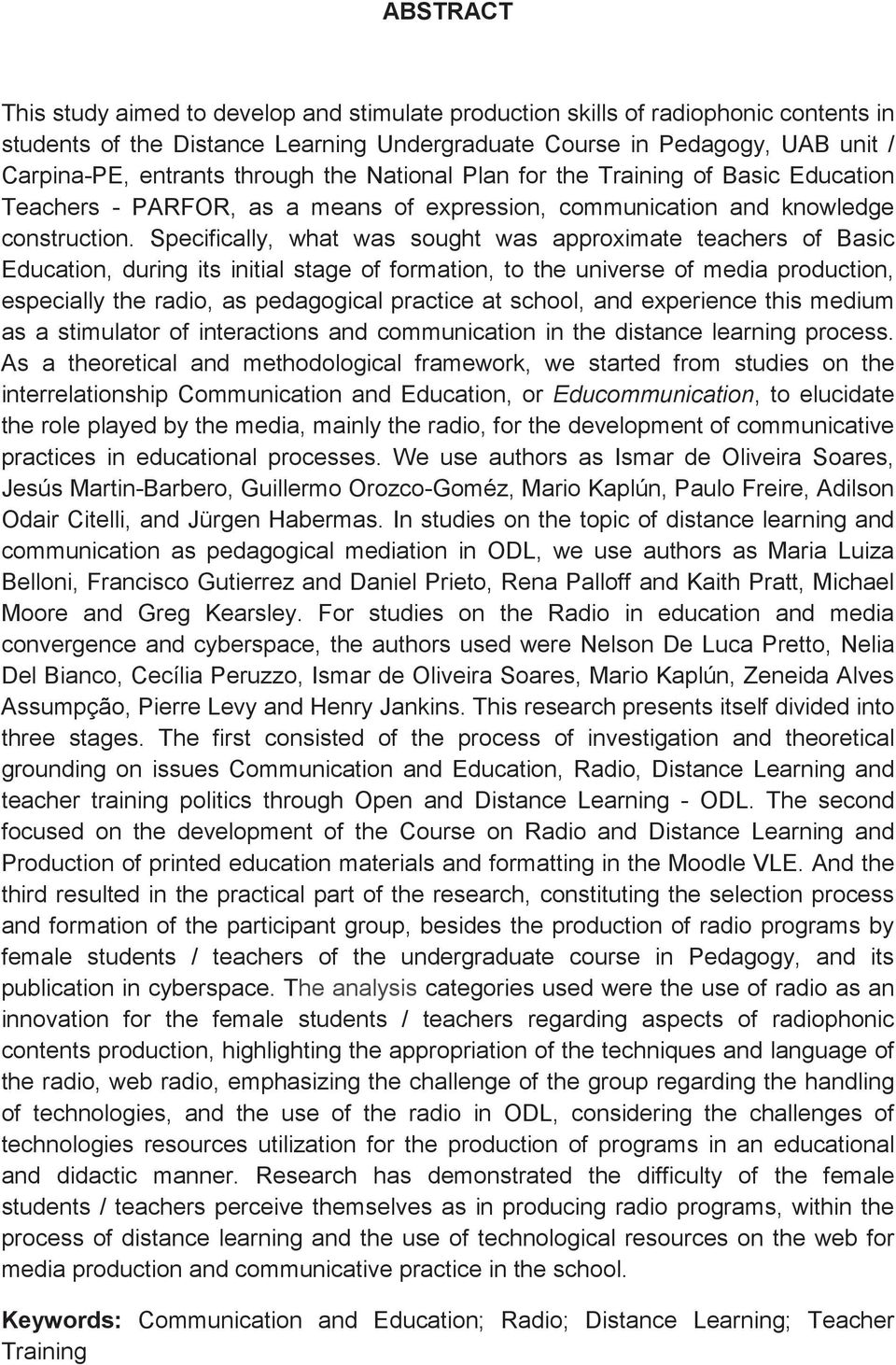 Specifically, what was sought was approximate teachers of Basic Education, during its initial stage of formation, to the universe of media production, especially the radio, as pedagogical practice at