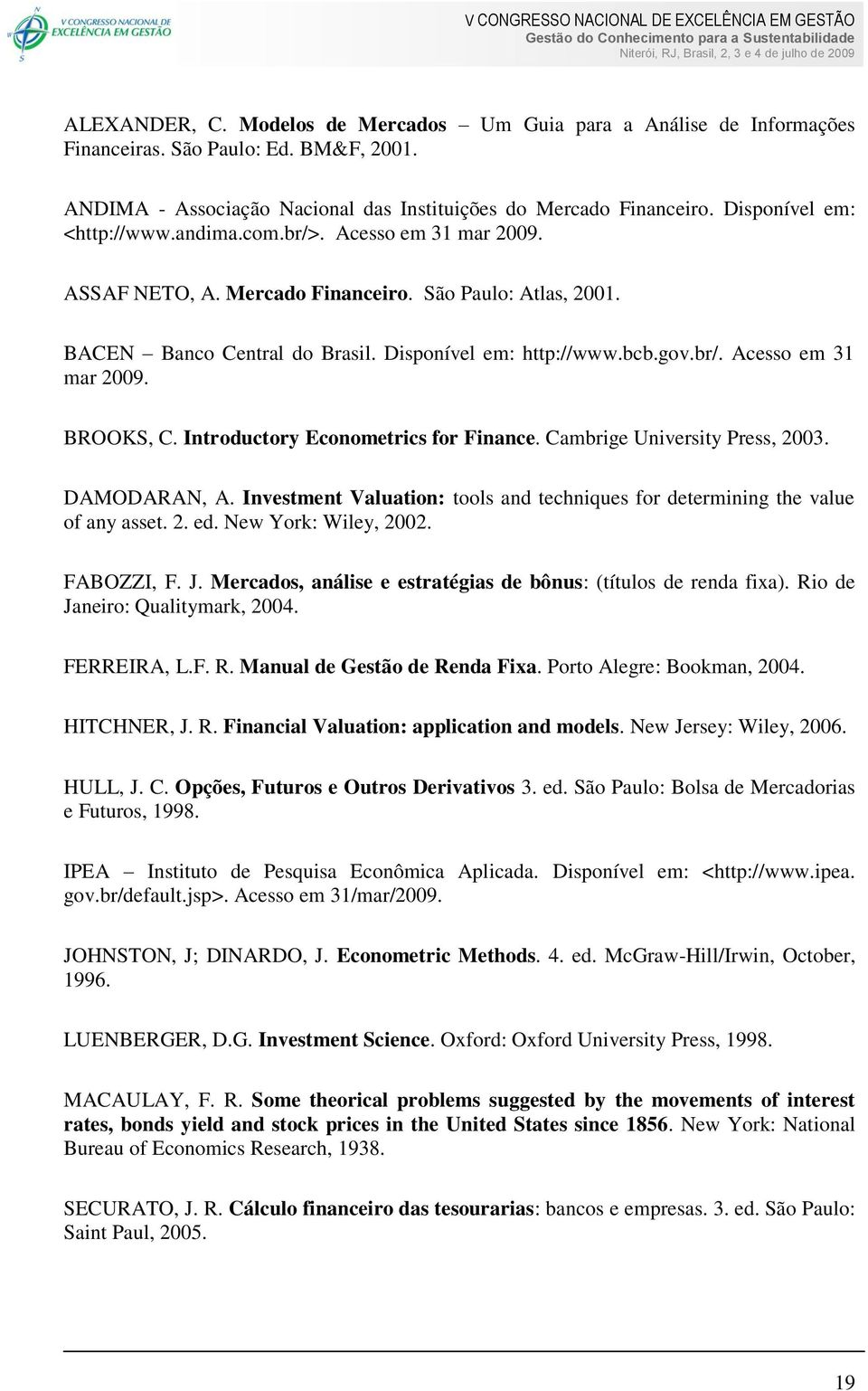 Inroducory Economerics for Finance. Cambrige Universiy Press, 2003. DAMODARAN, A. Invesmen Valuaion: ools and echniques for deermining he value of any asse. 2. ed. New York: Wiley, 2002. FABOZZI, F.