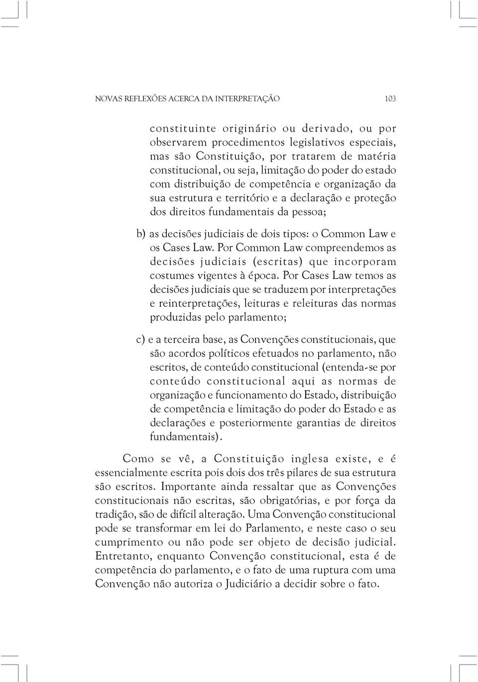 judiciais de dois tipos: o Common Law e os Cases Law. Por Common Law compreendemos as decisões judiciais (escritas) que incorporam costumes vigentes à época.