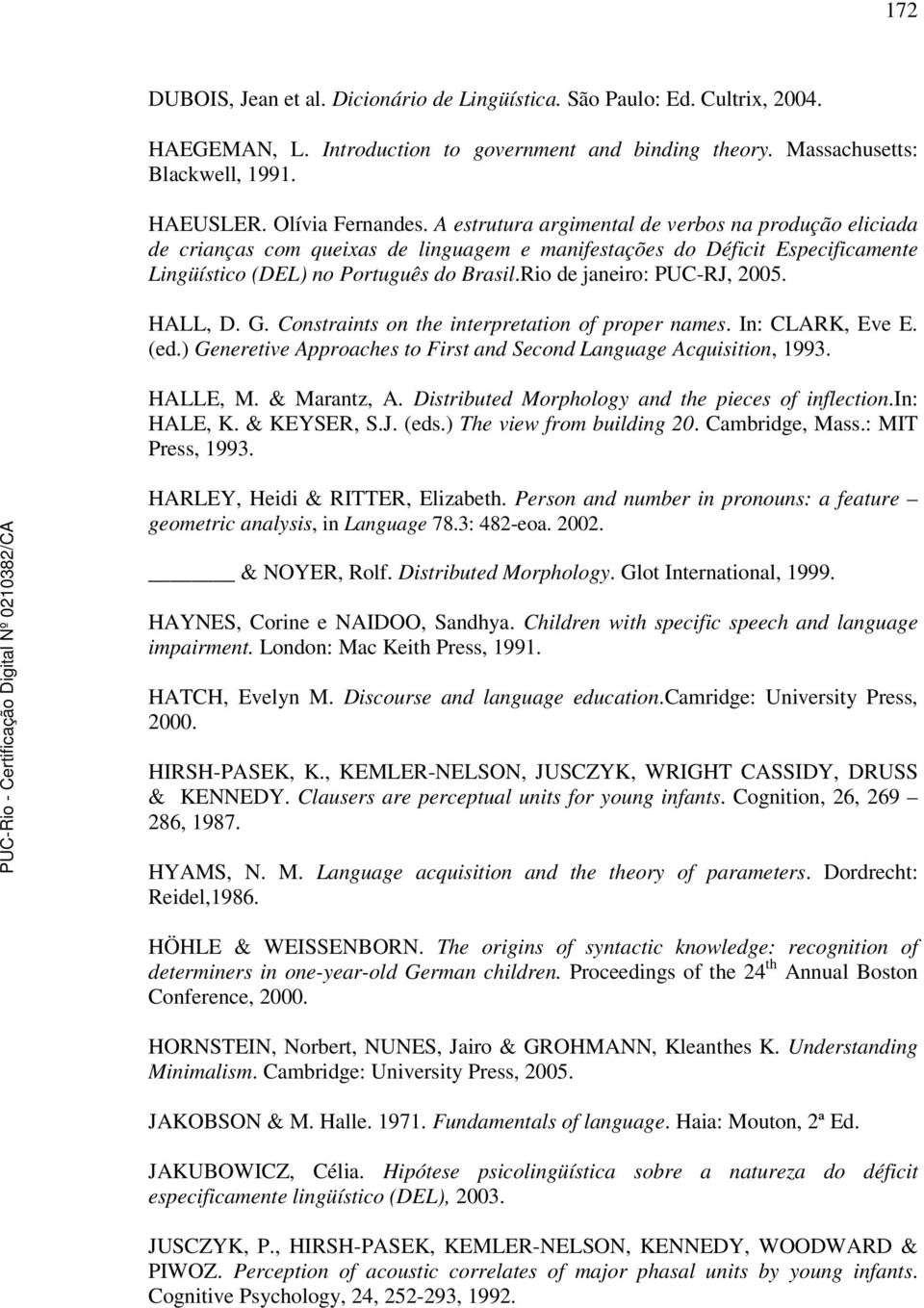 Rio de janeiro: PUC-RJ, 2005. HALL, D. G. Constraints on the interpretation of proper names. In: CLARK, Eve E. (ed.) Generetive Approaches to First and Second Language Acquisition, 1993. HALLE, M.