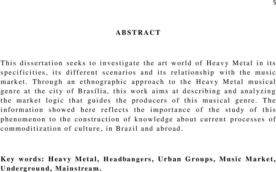 Through an ethnograph i c approach t o t h e H eav y M etal m usical genre at the ci t y o f Brasília, t his w ork aims at d es cribing and anal yz ing t h e m ark et l o gi c that gui d