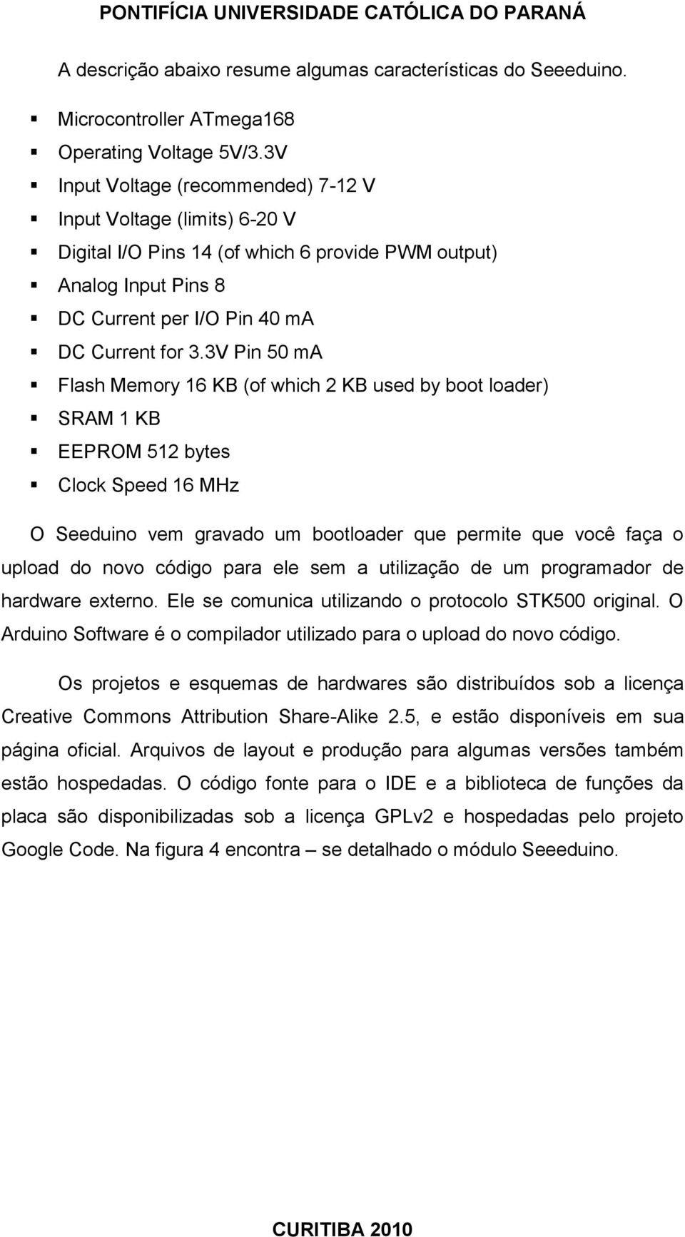 3V Pin 50 ma Flash Memory 16 KB (of which 2 KB used by boot loader) SRAM 1 KB EEPROM 512 bytes Clock Speed 16 MHz O Seeduino vem gravado um bootloader que permite que você faça o upload do novo