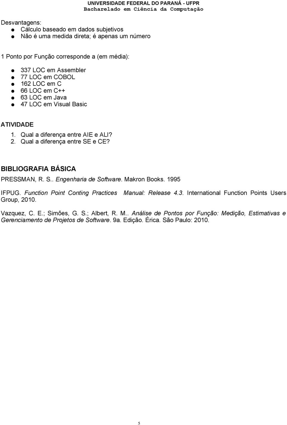BIBLIOGRAFIA BÁSICA PRESSMAN, R. S.. Engenharia de Software. Makron Books. 1995 IFPUG. Function Point Conting Practices Manual: Release 4.3.