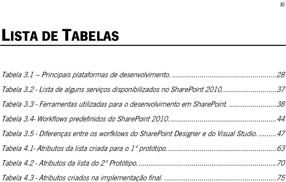 ... 38 Tabela 3.4- Workflows predefinidos do SharePoint 2010.... 44 Tabela 3.