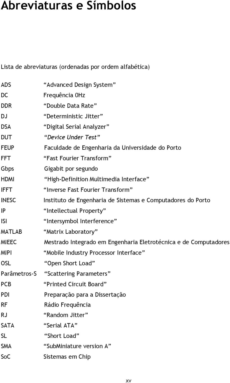 Transform INESC Instituto de Engenharia de Sistemas e Computadores do Porto IP Intellectual Property ISI Intersymbol Interference MATLAB Matrix Laboratory MIEEC Mestrado Integrado em Engenharia