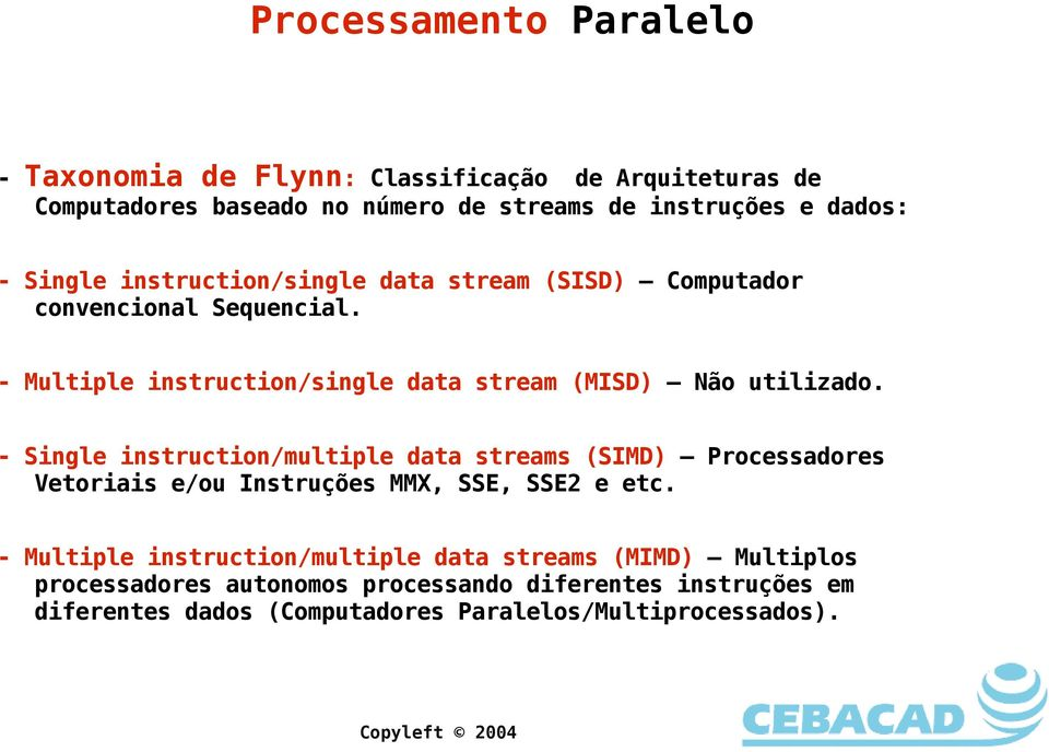 - Single instruction/multiple data streams (SIMD) Processadores Vetoriais e/ou Instruções MMX, SSE, SSE2 e etc.