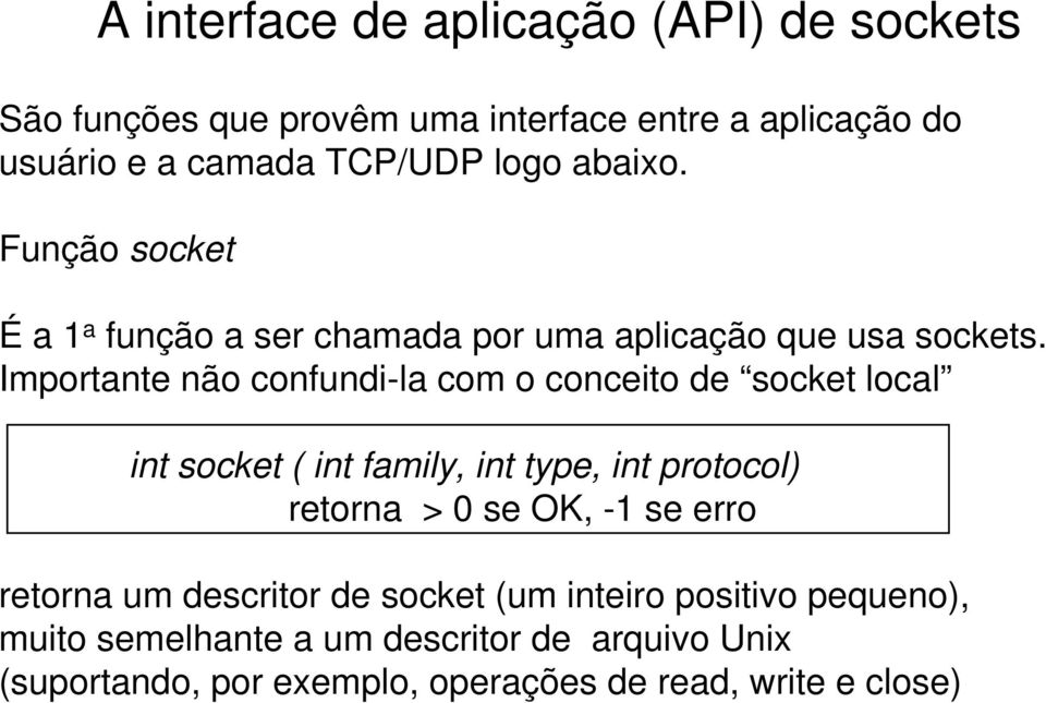 Importante não confundi-la com o conceito de socket local int socket ( int family, int type, int protocol) retorna > 0 se OK, -1