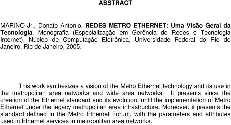 This work synthesizes a vision of the Metro Ethernet technology and its use in the metropolitan area networks and wide area networks.