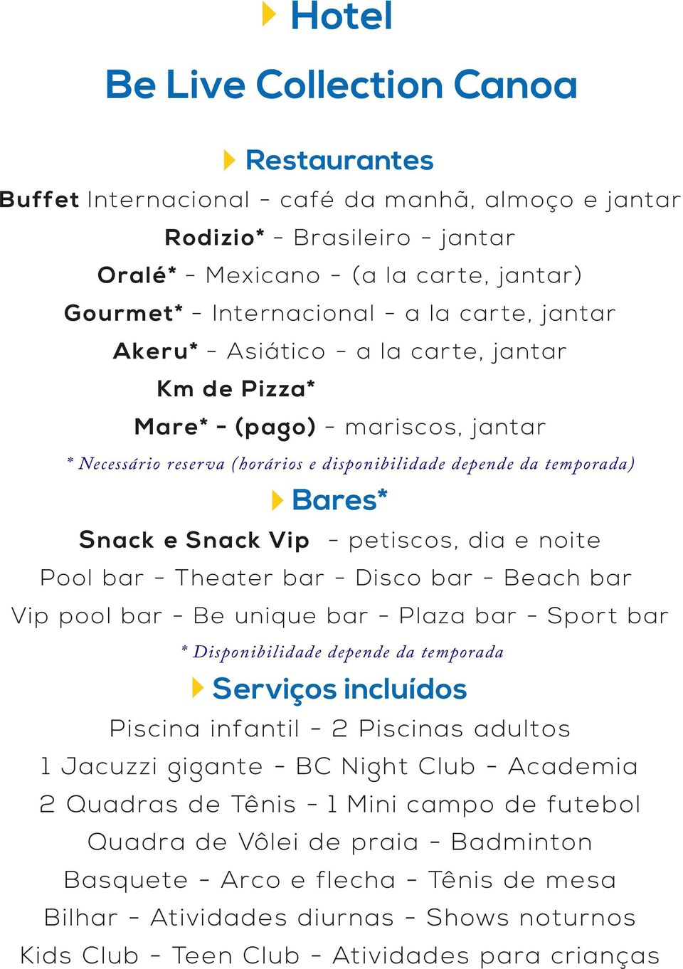 - petiscos, dia e noite Pool bar - Theater bar - Disco bar - Beach bar Vip pool bar - Be unique bar - Plaza bar - Sport bar * Disponibilidade depende da temporada Serviços incluídos Piscina infantil