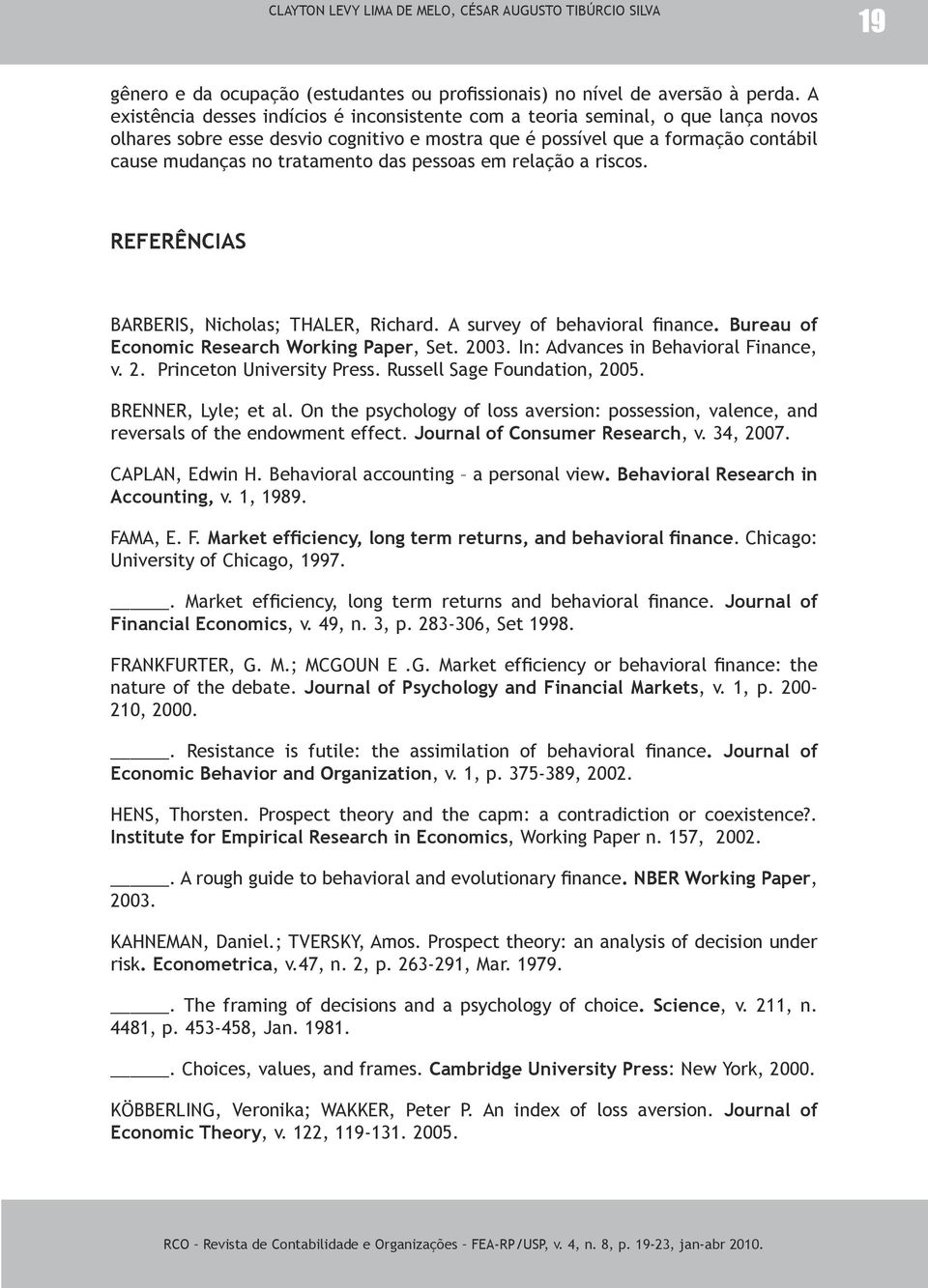 das pessoas em relação a riscos. REFERÊNCIAS BARBERIS, Nicholas; THALER, Richard. A survey of behavioral finance. Bureau of Economic Research Working Paper, Set. 2003.