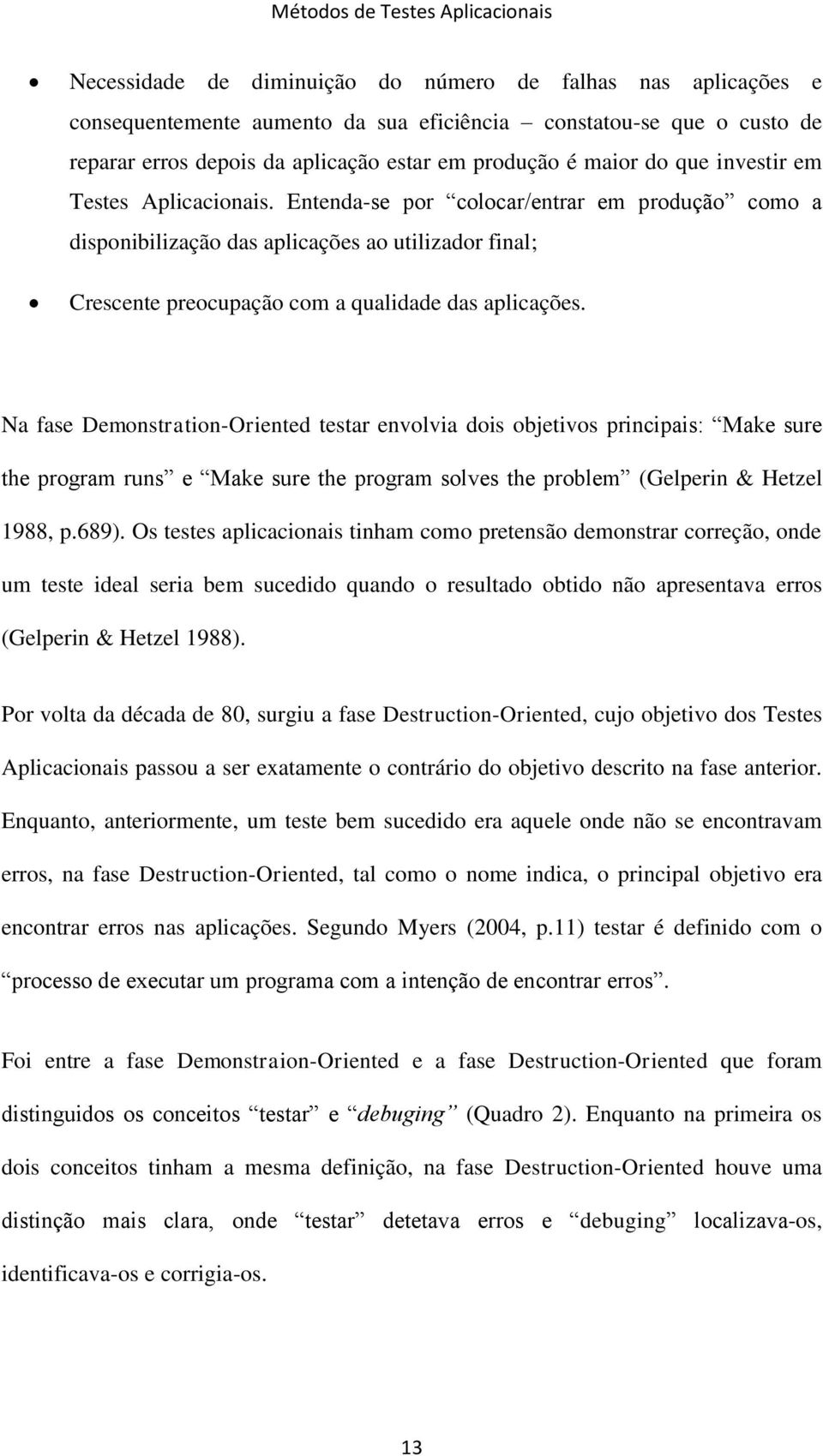 Na fase Demonstration-Oriented testar envolvia dois objetivos principais: Make sure the program runs e Make sure the program solves the problem (Gelperin & Hetzel 1988, p.689).