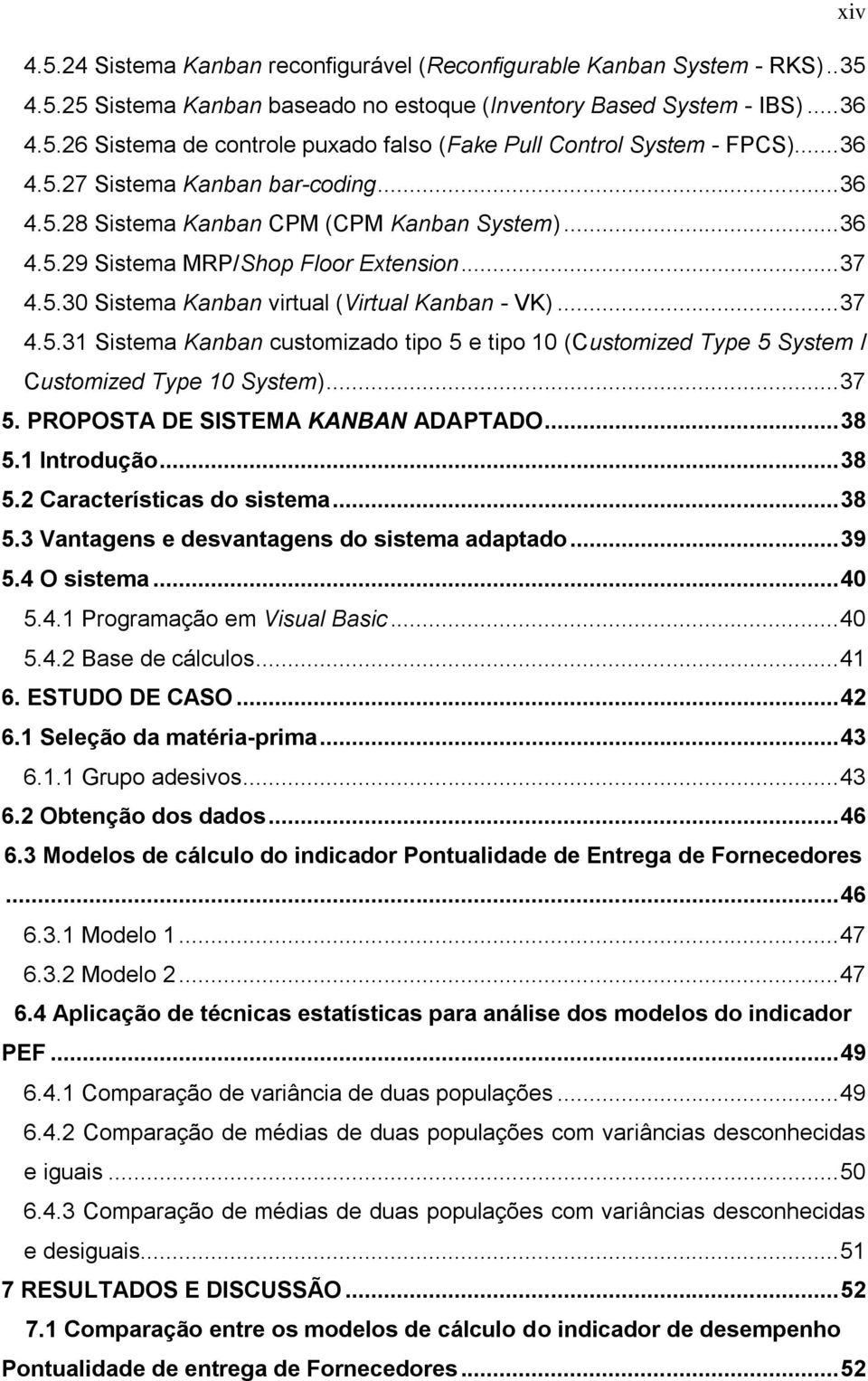 .. 37 4.5.31 Sistema Kanban customizado tipo 5 e tipo 10 (Customized Type 5 System / Customized Type 10 System)... 37 5. PROPOSTA DE SISTEMA KANBAN ADAPTADO... 38 5.1 Introdução... 38 5.2 Características do sistema.