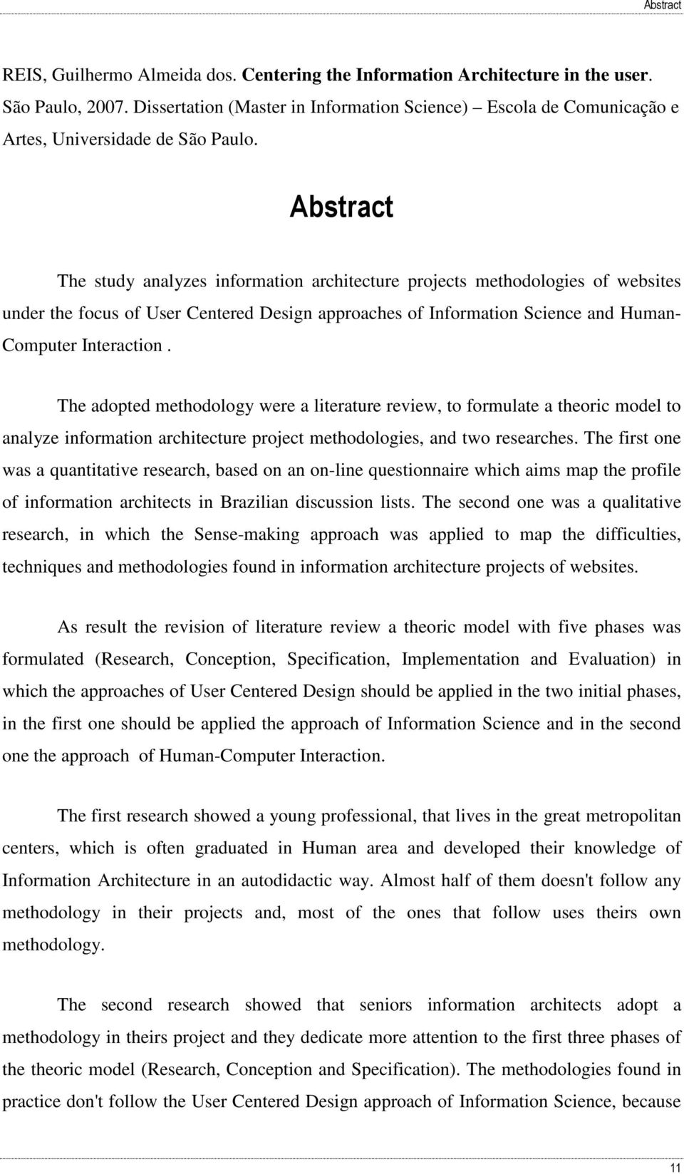 Abstract The study analyzes information architecture projects methodologies of websites under the focus of User Centered Design approaches of Information Science and Human- Computer Interaction.