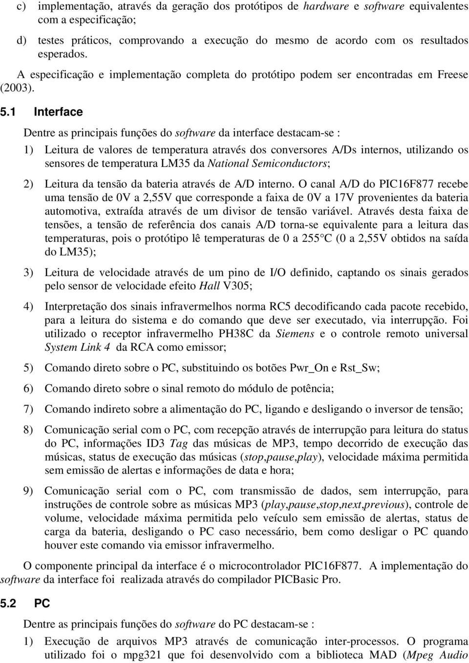 1 Interface Dentre as principais funções do software da interface destacam-se : 1) Leitura de valores de temperatura através dos conversores A/Ds internos, utilizando os sensores de temperatura LM35