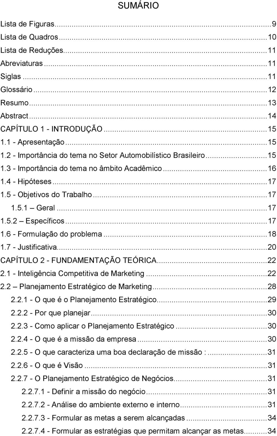 ..17 1.5.2 Específicos...17 1.6 - Formulação do problema...18 1.7 - Justificativa...20 CAPÍTULO 2 - FUNDAMENTAÇÃO TEÓRICA...22 2.1 - Inteligência Competitiva de Marketing...22 2.2 Planejamento Estratégico de Marketing.