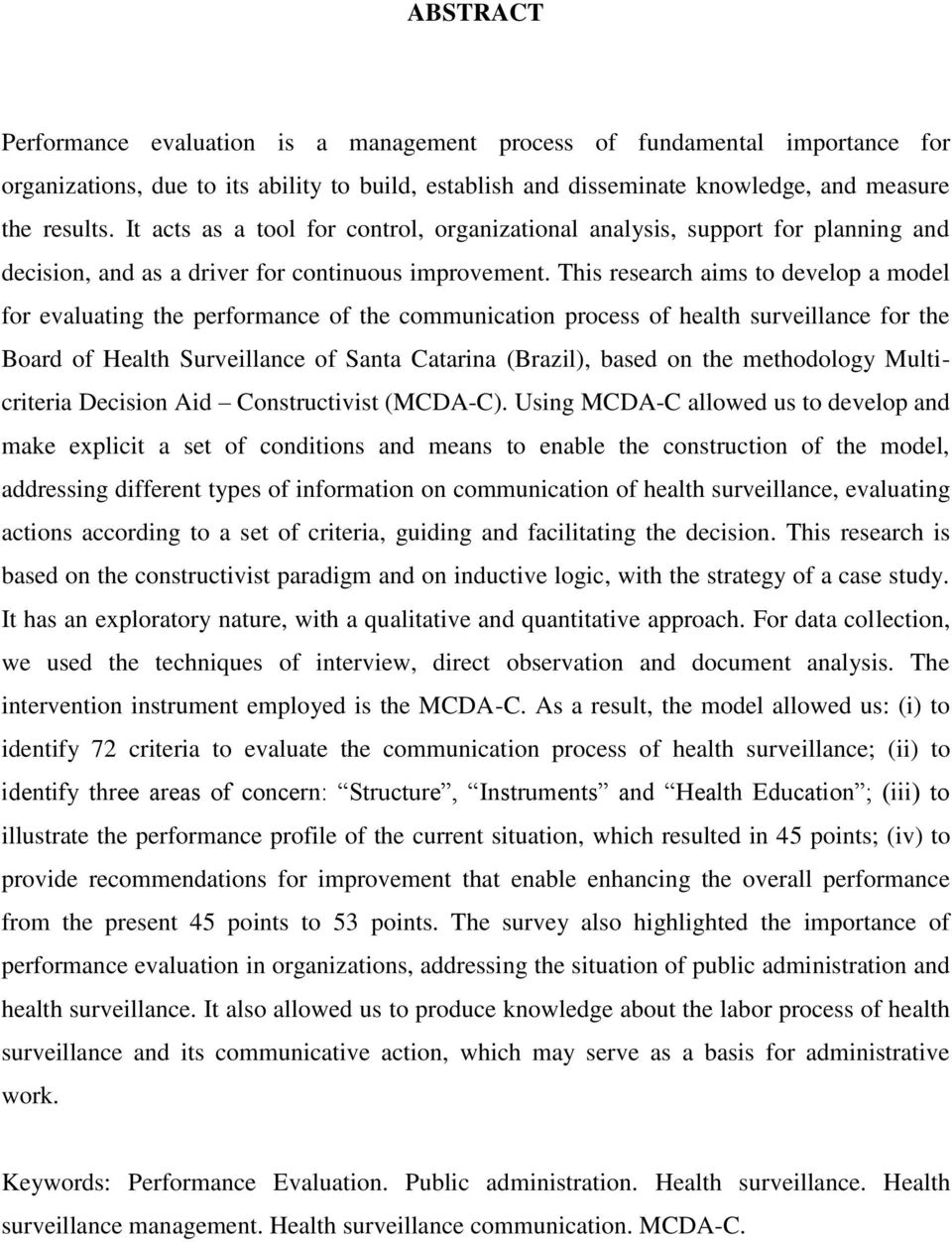 This research aims to develop a model for evaluating the performance of the communication process of health surveillance for the Board of Health Surveillance of Santa Catarina (Brazil), based on the