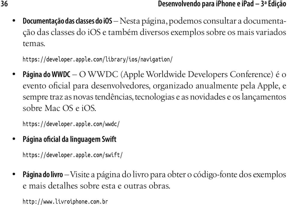 com/library/ios/navigation/ Página do WWDC O WWDC (Apple Worldwide Developers Conference) é o evento oficial para desenvolvedores, organizado anualmente pela Apple, e sempre traz as