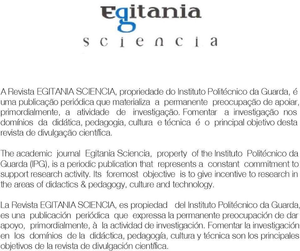 The academic journal Egitania Sciencia, property of the Instituto Politécnico da Guarda (IPG), is a periodic publication that represents a constant commitment to support research activity.