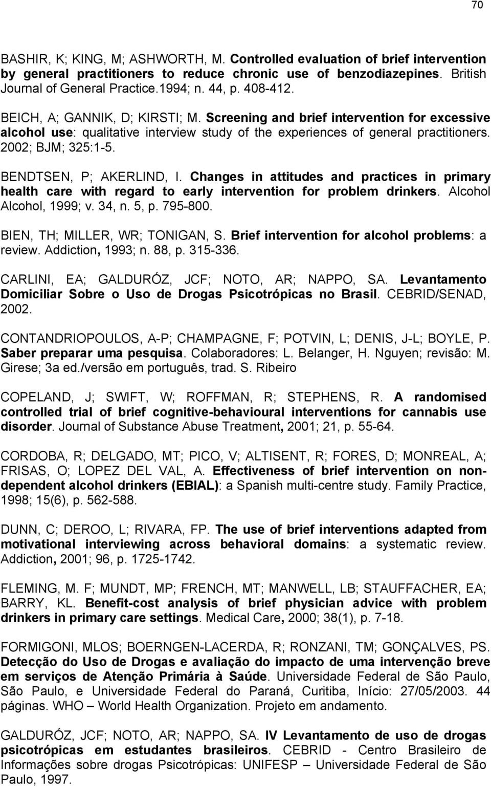 BENDTSEN, P; AKERLIND, I. Changes in attitudes and practices in primary health care with regard to early intervention for problem drinkers. Alcohol Alcohol, 1999; v. 34, n. 5, p. 795-800.
