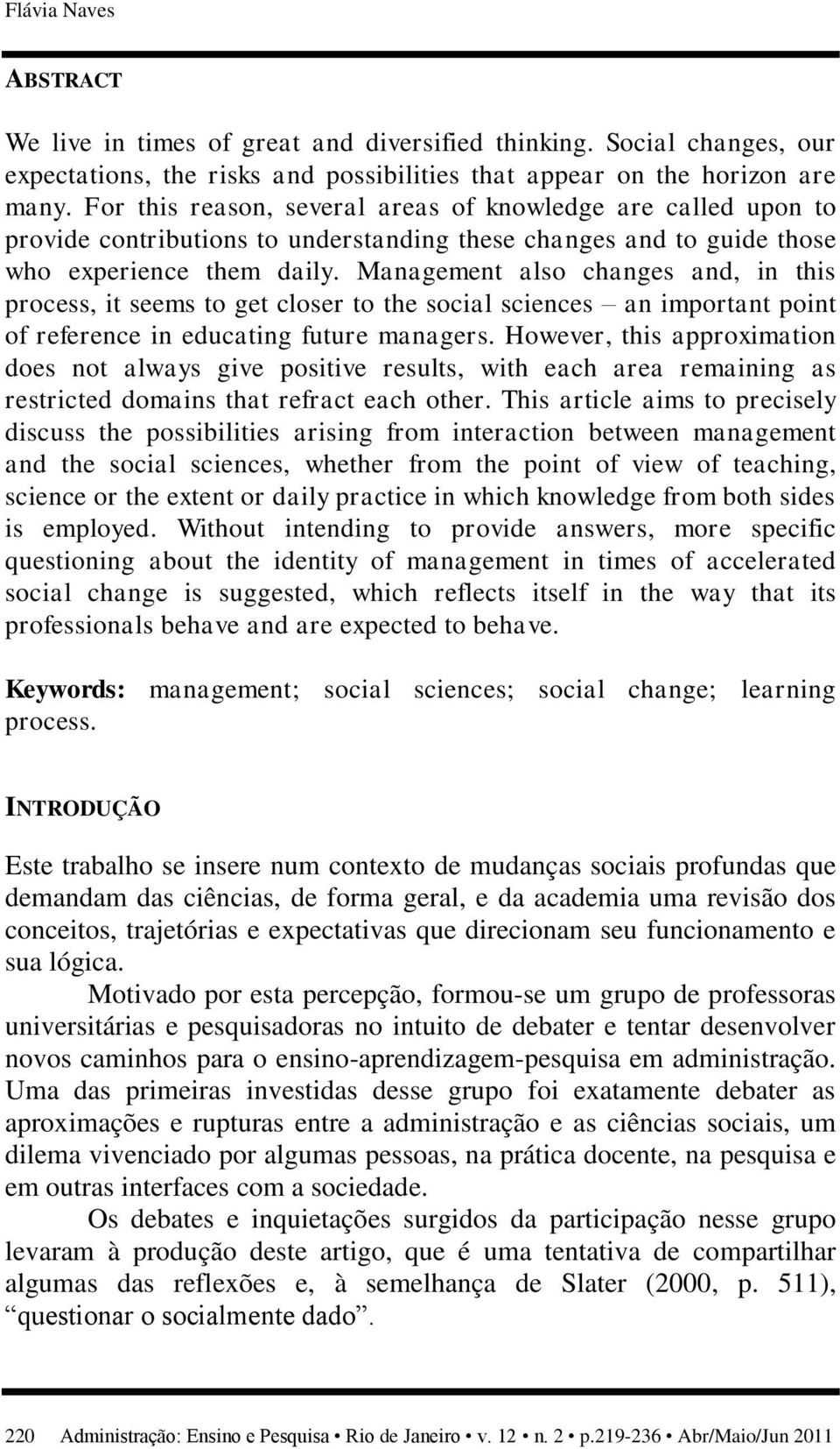 Management also changes and, in this process, it seems to get closer to the social sciences an important point of reference in educating future managers.