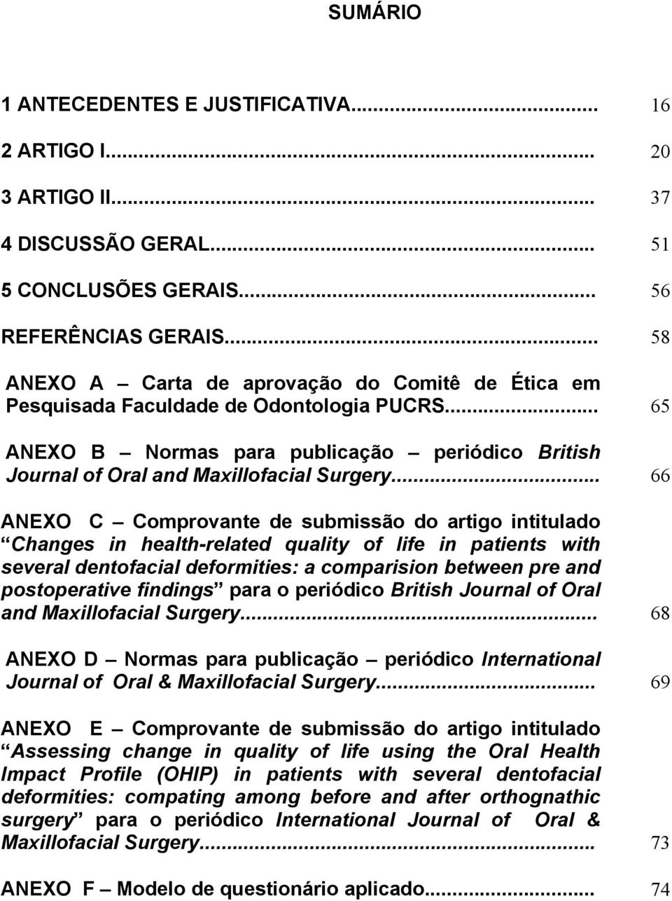 .. 66 ANEXO C Comprovante de submissão do artigo intitulado Changes in health-related quality of life in patients with several dentofacial deformities: a comparision between pre and postoperative