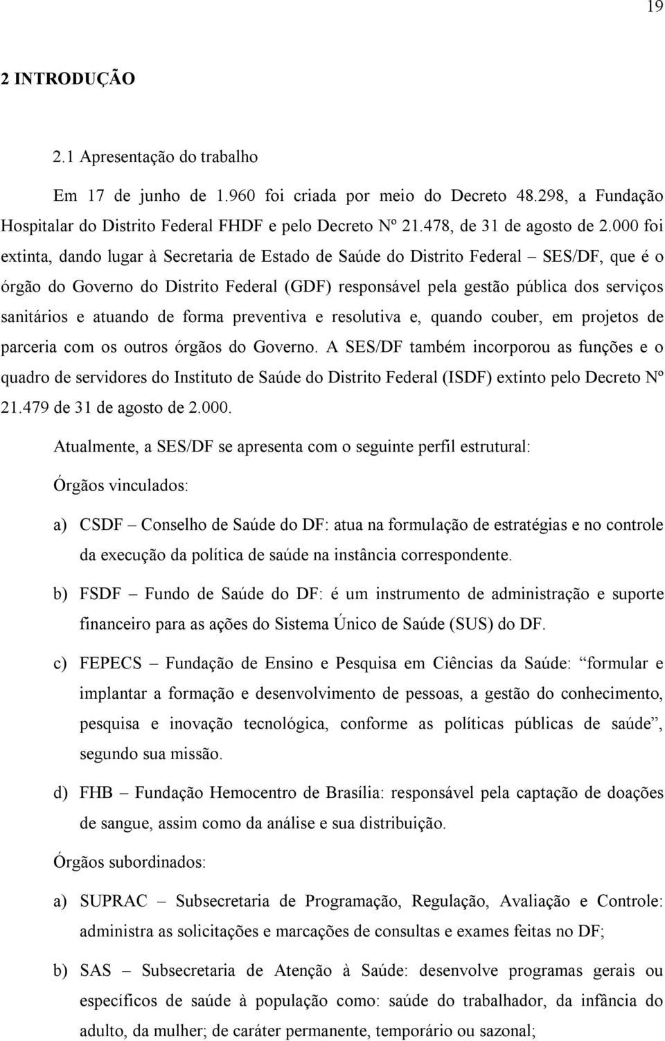 000 foi extinta, dando lugar à Secretaria de Estado de Saúde do Distrito Federal SES/DF, que é o órgão do Governo do Distrito Federal (GDF) responsável pela gestão pública dos serviços sanitários e