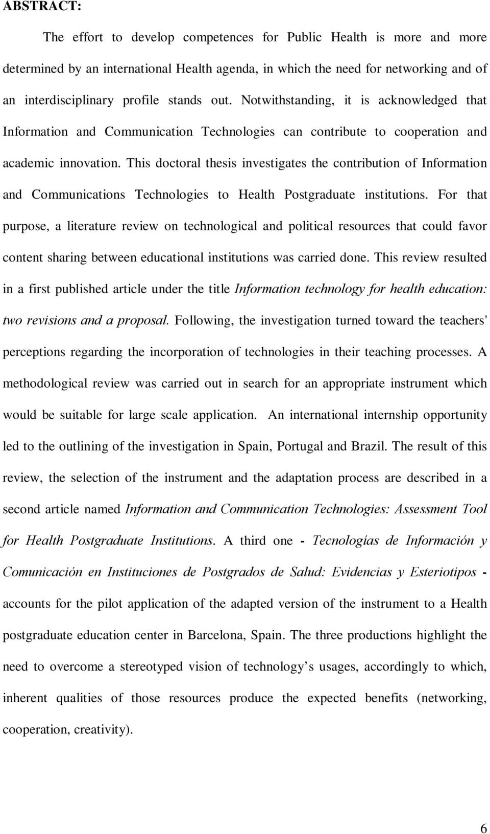 This doctoral thesis investigates the contribution of Information and Communications Technologies to Health Postgraduate institutions.
