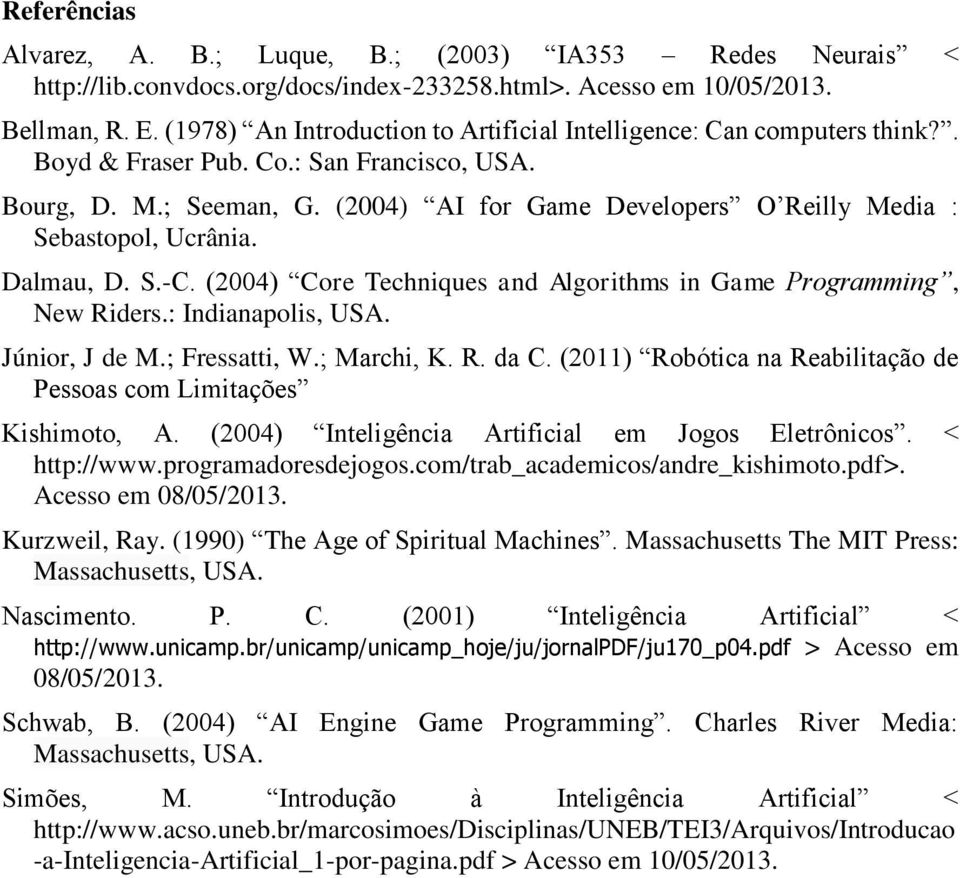 (2004) AI for Game Developers O Reilly Media : Sebastopol, Ucrânia. Dalmau, D. S.-C. (2004) Core Techniques and Algorithms in Game Programming, New Riders.: Indianapolis, USA. Júnior, J de M.