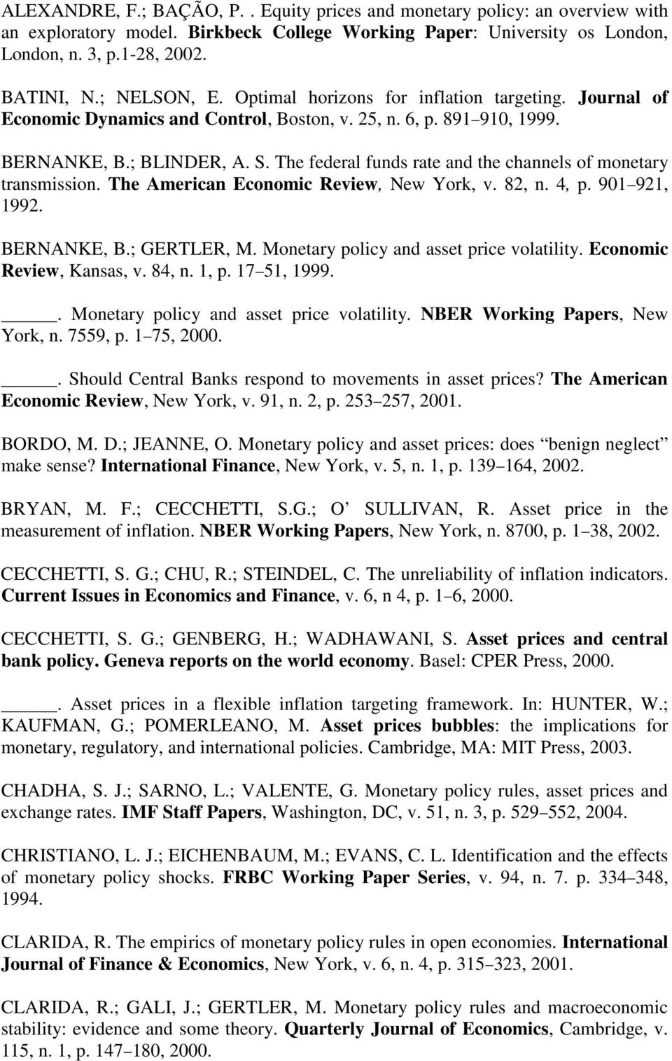 The federal funds rae and he channels of moneary ransmission. The American Economic Review, New York, v. 82, n. 4, p. 901 921, 1992. BERNANKE, B.; GERTLER, M. Moneary policy and asse price volailiy.
