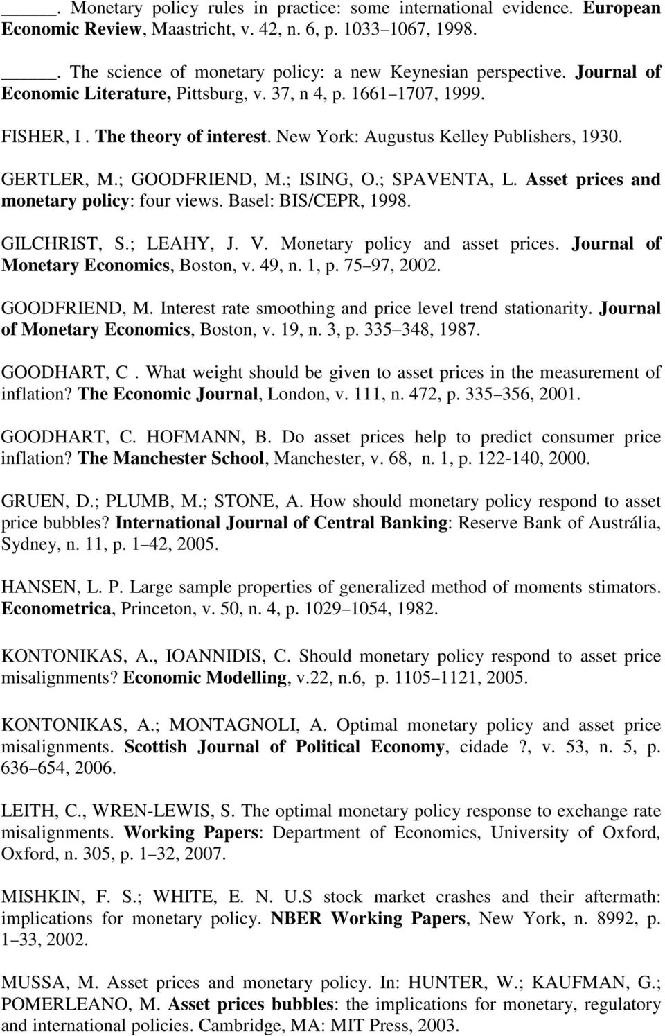 Asse prices and moneary policy: four views. Basel: BIS/CEPR, 1998. GILCHRIST, S.; LEAHY, J. V. Moneary policy and asse prices. Journal of Moneary Economics, Boson, v. 49, n. 1, p. 75 97, 2002.
