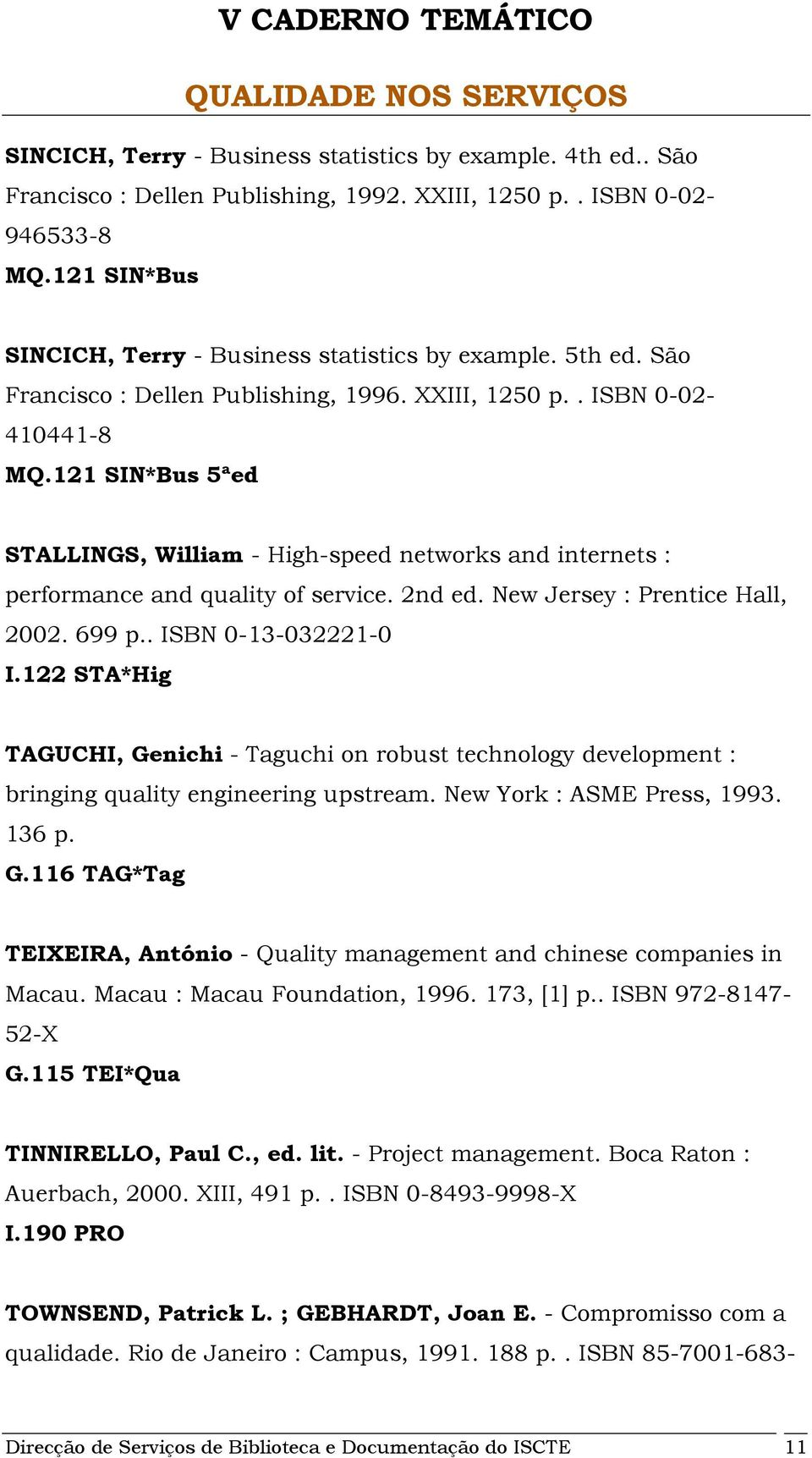 2nd ed. New Jersey : Prentice Hall, 2002. 699 p.. ISBN 0-13-032221-0 I.122 STA*Hig TAGUCHI, Genichi - Taguchi on robust technology development : bringing quality engineering upstream.