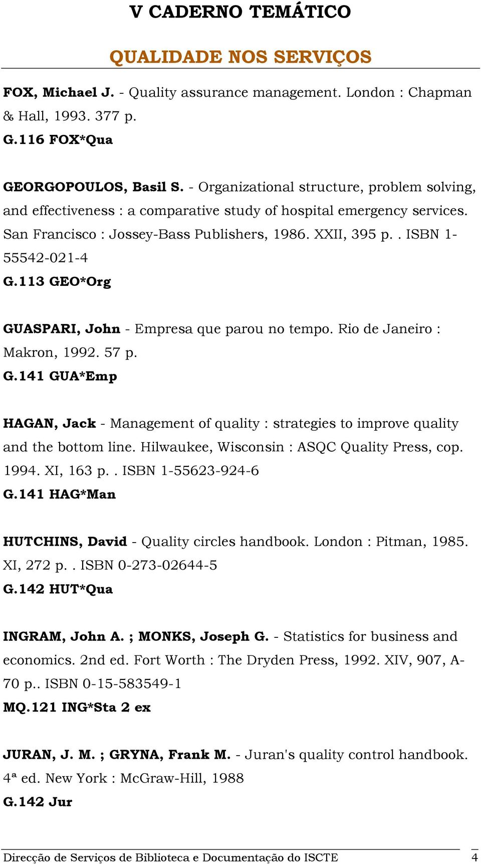 113 GEO*Org GUASPARI, John - Empresa que parou no tempo. Rio de Janeiro : Makron, 1992. 57 p. G.141 GUA*Emp HAGAN, Jack - Management of quality : strategies to improve quality and the bottom line.