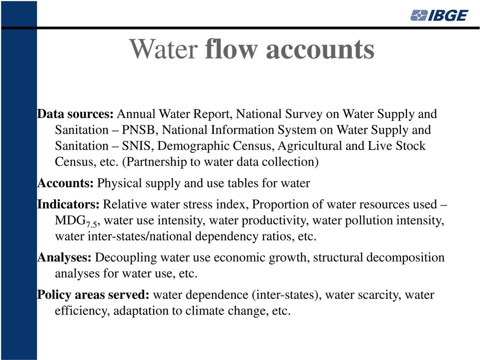 (Partnership to water data collection) Accounts: Physical supply and use tables for water Indicators: Relative water stress index, Proportion of water resources used MDG 7.