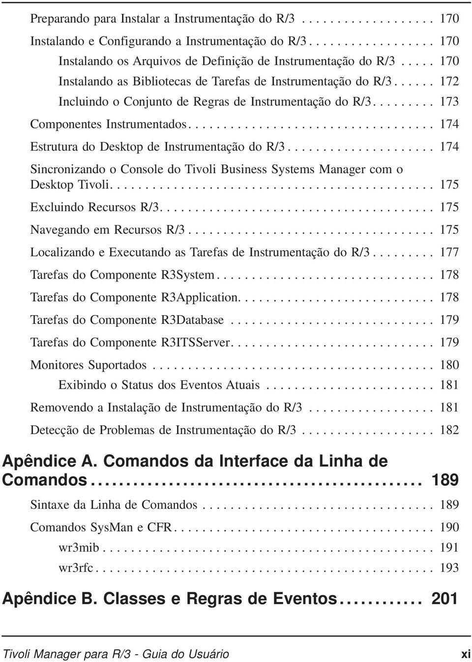 ... 174 Estrutura do Desktop de InstrumentaçãodoR/3... 174 Sincronizando o Console do Tivoli Business Systems Manager com o Desktop Tivoli.... 175 Excluindo Recursos R/3.