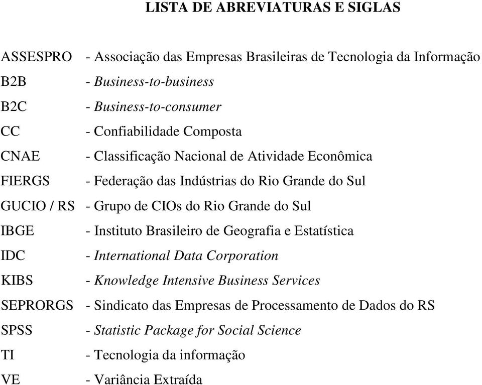 CIOs do Rio Grande do Sul IBGE - Instituto Brasileiro de Geografia e Estatística IDC - International Data Corporation KIBS - Knowledge Intensive Business