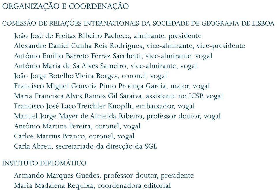 vogal Francisco Miguel Gouveia Pinto Proença Garcia, major, vogal Maria Francisca Alves Ramos Gil Saraiva, assistente no ICSP, vogal Francisco José Laço Treichler Knopfli, embaixador, vogal Manuel