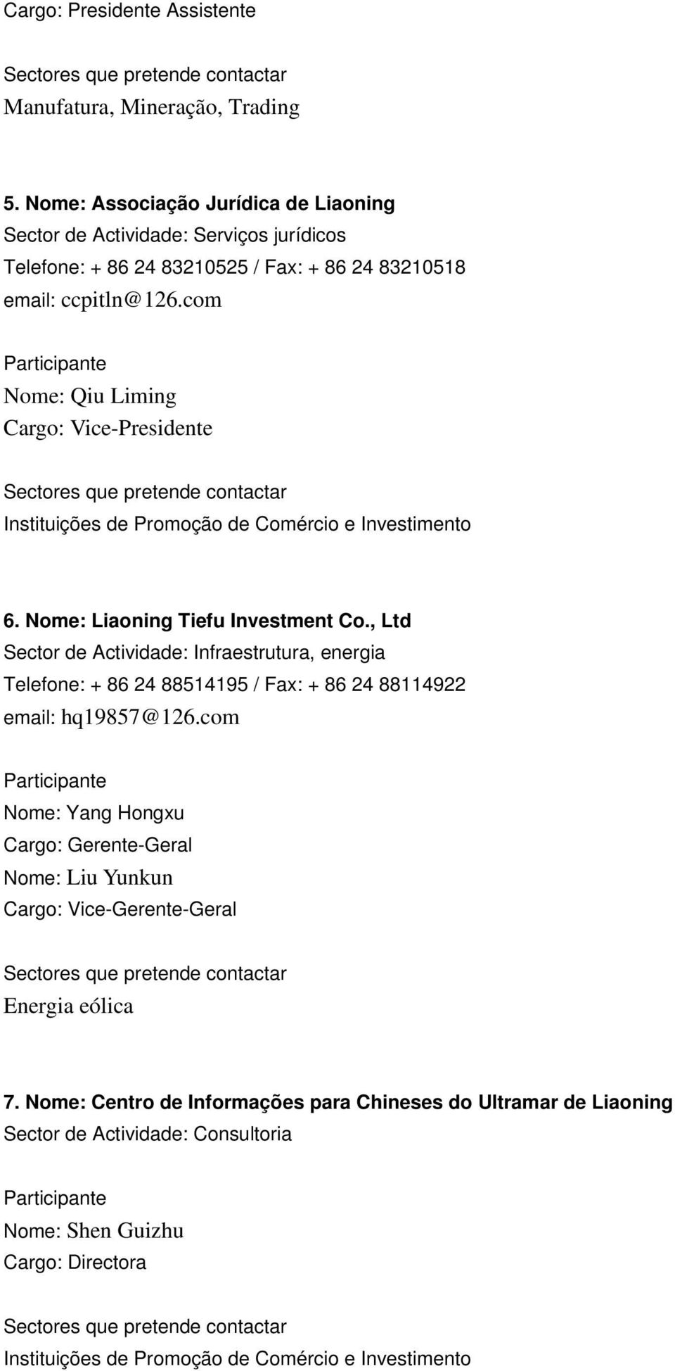 com Nome: Qiu Liming Cargo: Vice-Presidente 6. Nome: Liaoning Tiefu Investment Co.
