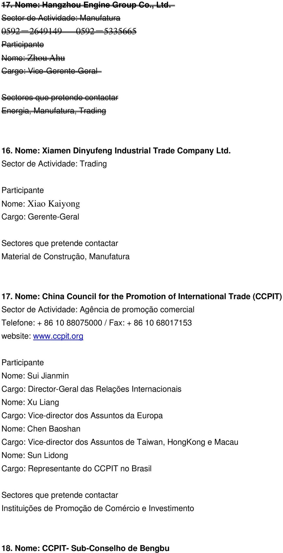 Nome: China Council for the Promotion of International Trade (CCPIT) Sector de Actividade: Agência de promoção comercial Telefone: + 86 10 88075000 / Fax: + 86 10 68017153 website: www.ccpit.