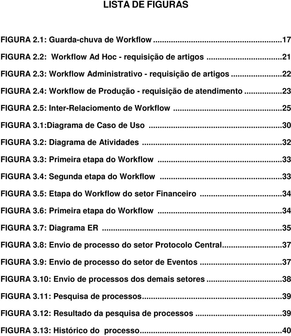 3: Primeira etapa do Workflow...33 FIGURA 3.4: Segunda etapa do Workflow...33 FIGURA 3.5: Etapa do Workflow do setor Financeiro...34 FIGURA 3.6: Primeira etapa do Workflow...34 FIGURA 3.7: Diagrama ER.