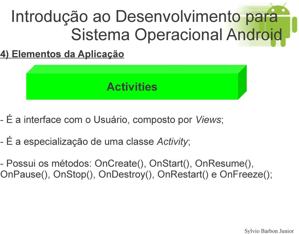 classe Activity; - Possui os métodos: OnCreate(), OnStart(),