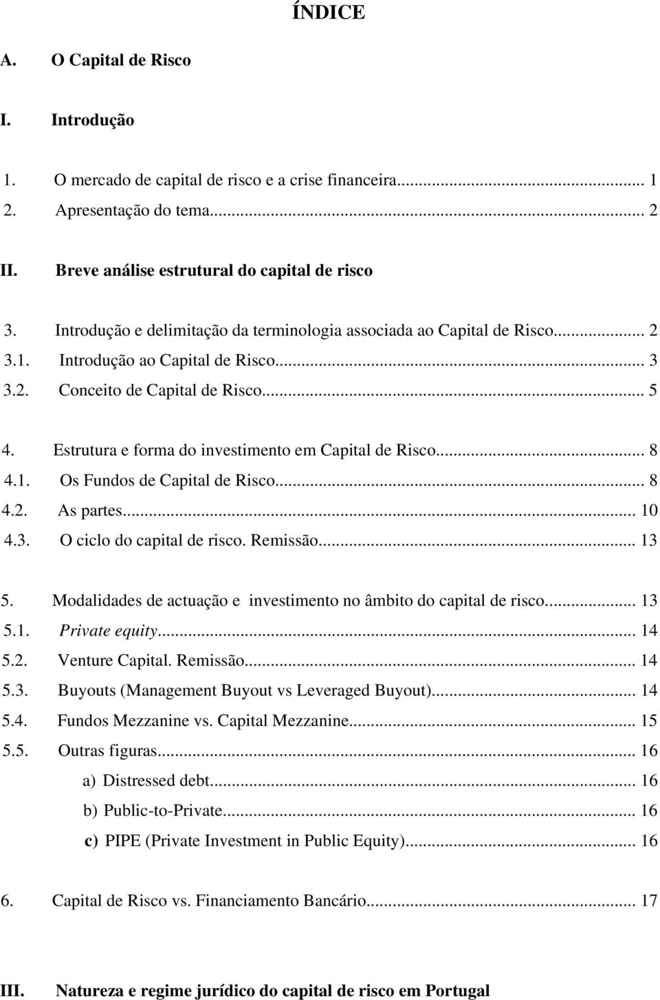 Estrutura e forma do investimento em Capital de Risco... 8 4.1. Os Fundos de Capital de Risco... 8 4.2. As partes... 10 4.3. O ciclo do capital de risco. Remissão... 13 5.