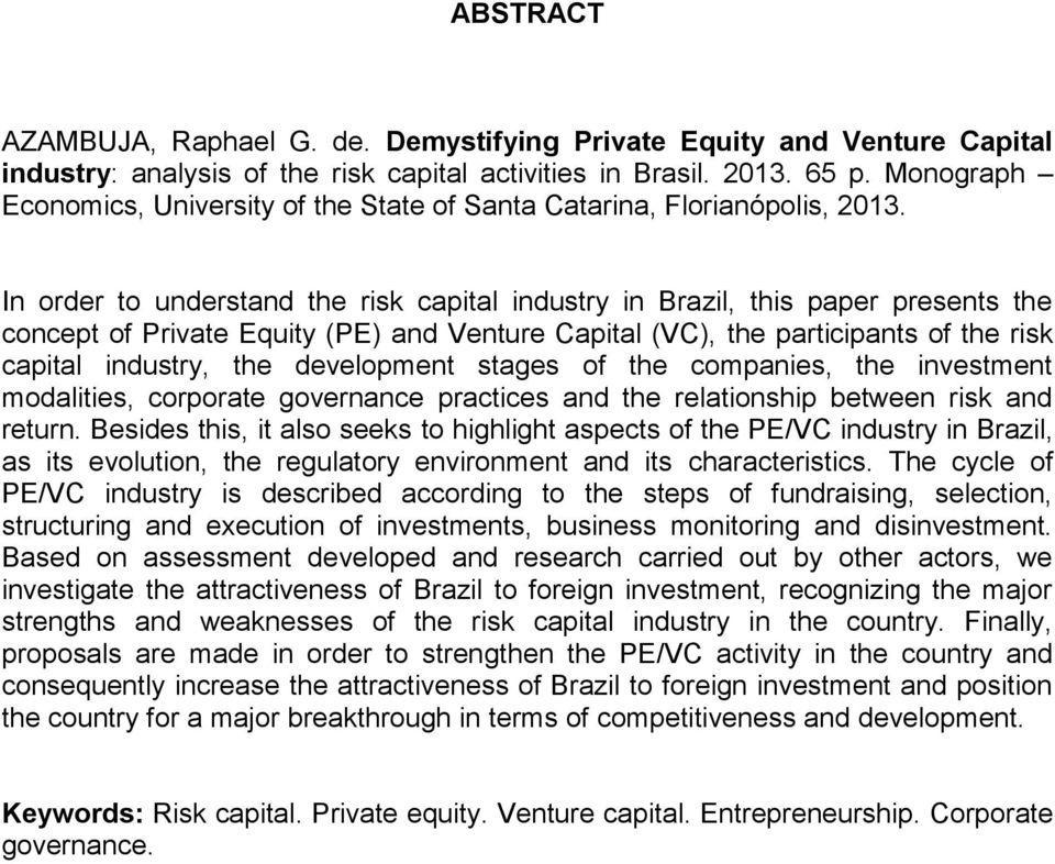 In order to understand the risk capital industry in Brazil, this paper presents the concept of Private Equity (PE) and Venture Capital (VC), the participants of the risk capital industry, the