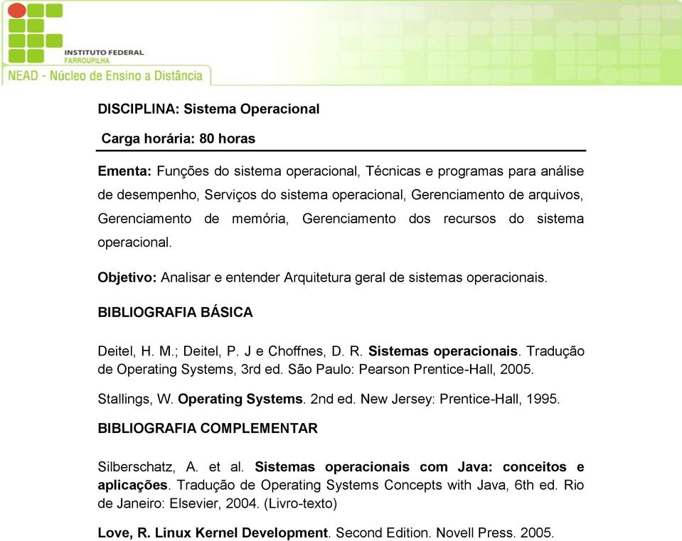 J e Choffnes, D. R. Sistemas operacionais. Tradução de Operating Systems, 3rd ed. São Paulo: Pearson Prentice-Hall, 2005. Stallings, W. Operating Systems. 2nd ed. New Jersey: Prentice-Hall, 1995.