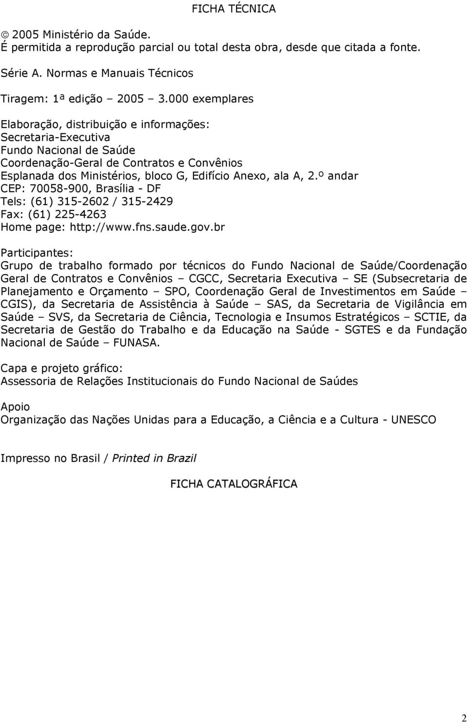 A, 2.º andar CEP: 70058-900, Brasília - DF Tels: (61) 315-2602 / 315-2429 Fax: (61) 225-4263 Home page: http://www.fns.saude.gov.